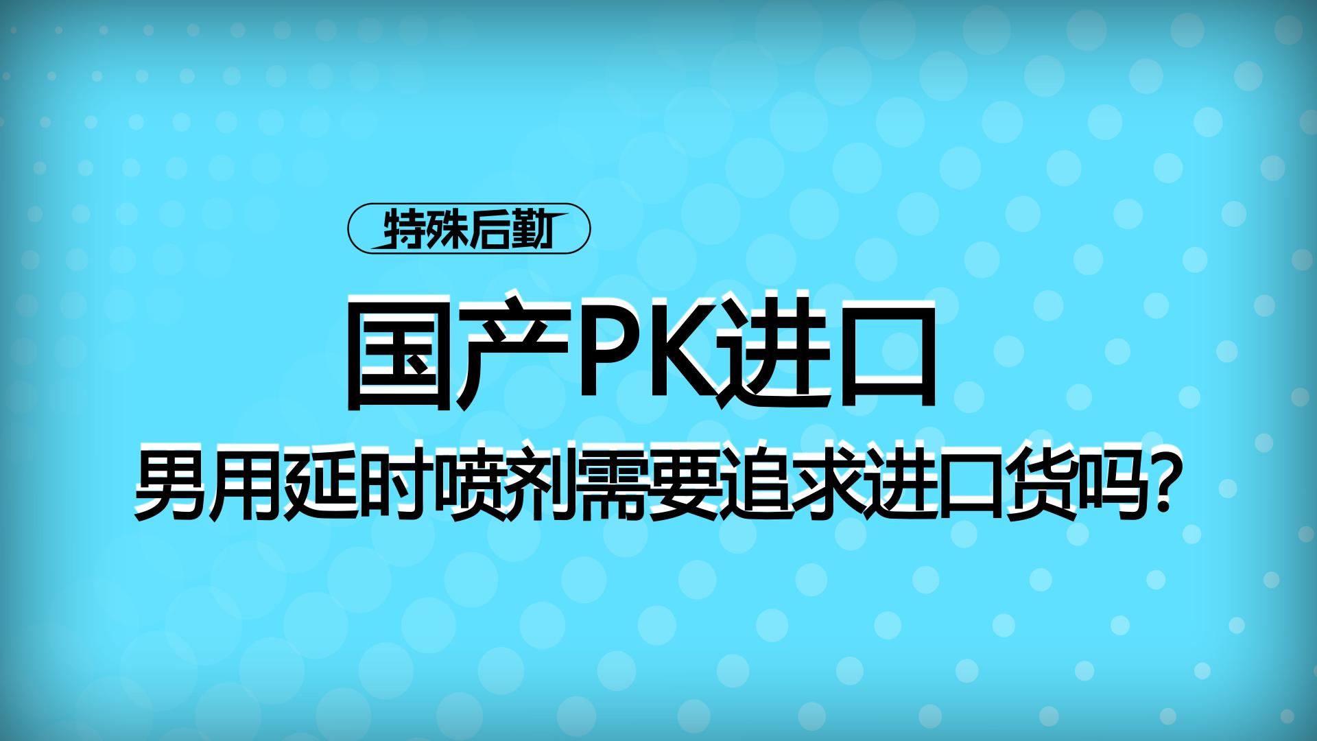 国产PK进口,男用延迟喷雾需要追求进口货吗?【一分钟小科普】